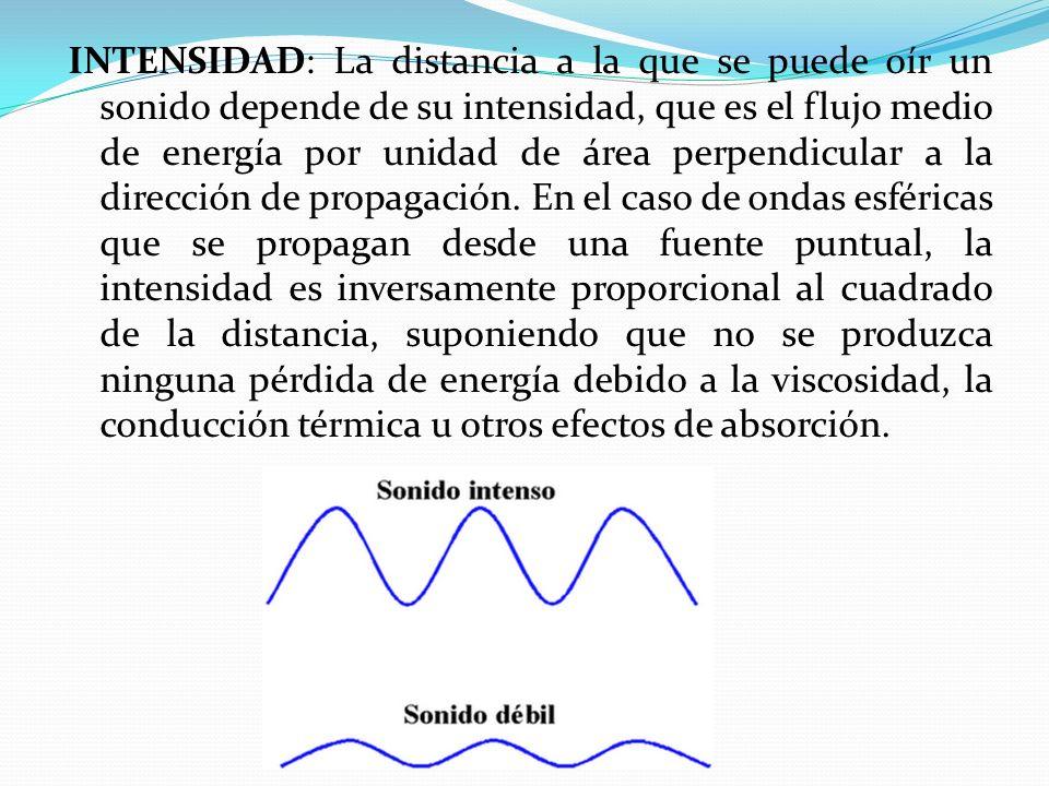 INTENSIDAD: La distancia a la que se puede oír un sonido depende de su intensidad, que es el flujo medio de energía por unidad de área perpendicular a la dirección de propagación.