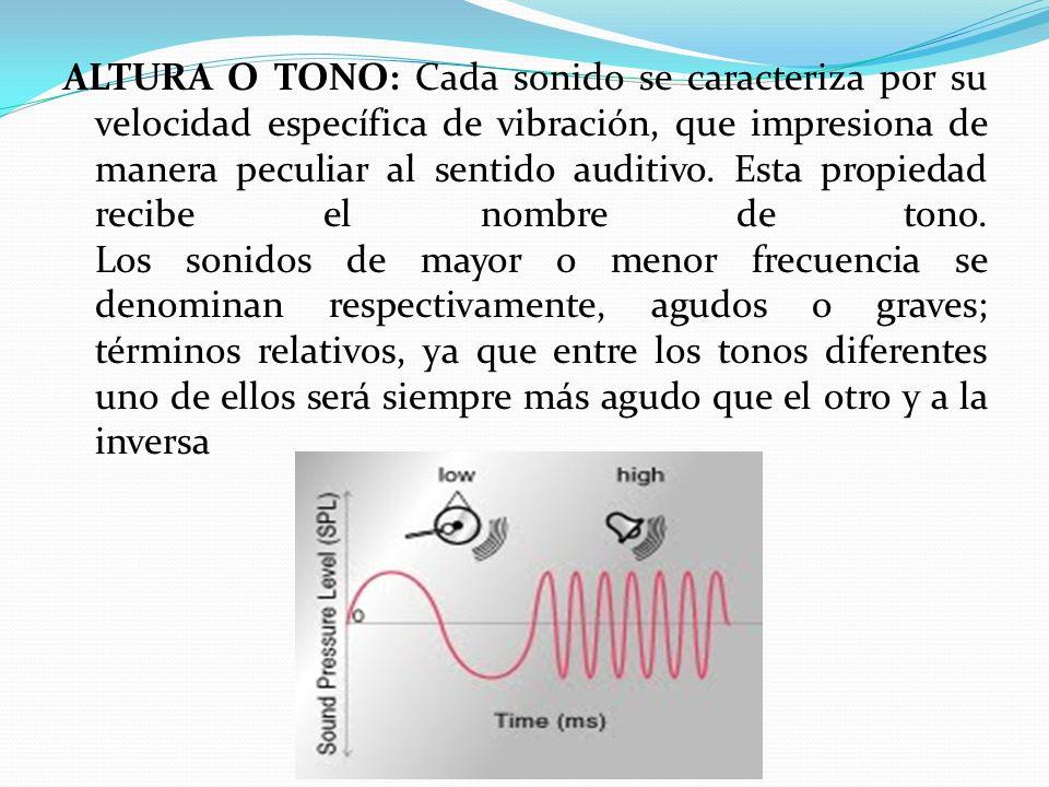 ALTURA O TONO: Cada sonido se caracteriza por su velocidad específica de vibración, que impresiona de manera peculiar al sentido auditivo.