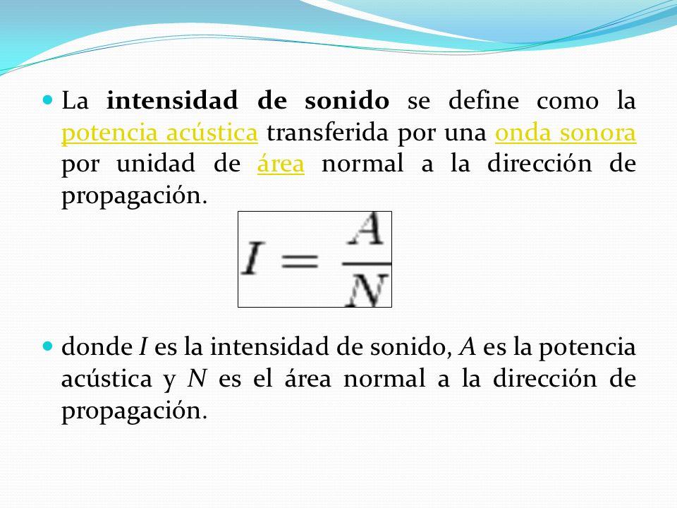 La intensidad de sonido se define como la potencia acústica transferida por una onda sonora por unidad de área normal a la dirección de propagación.