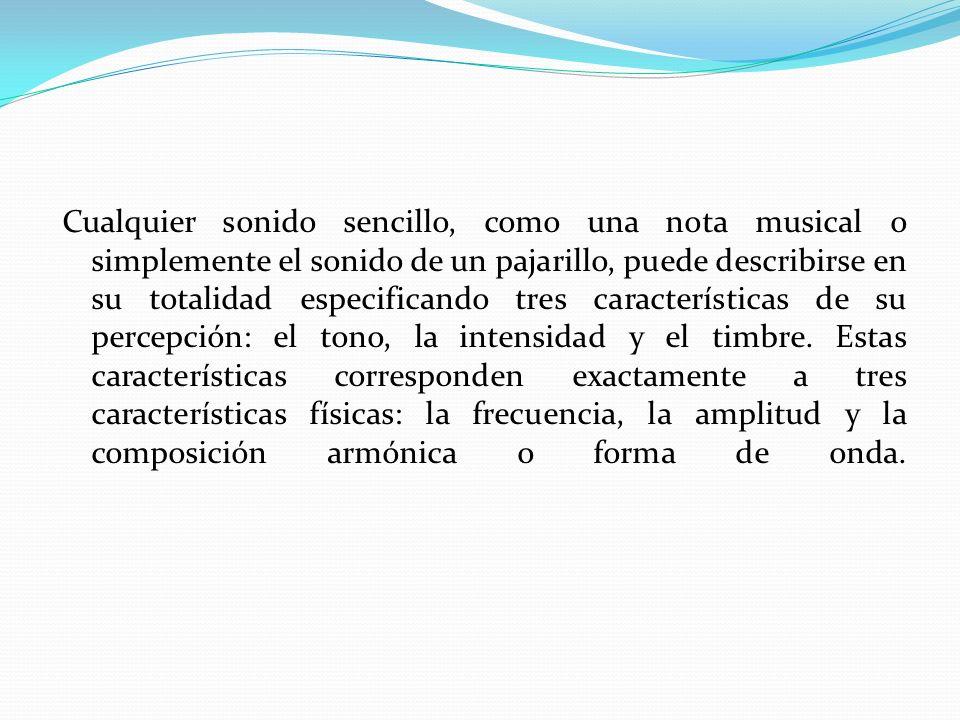 Cualquier sonido sencillo, como una nota musical o simplemente el sonido de un pajarillo, puede describirse en su totalidad especificando tres características de su percepción: el tono, la intensidad y el timbre.