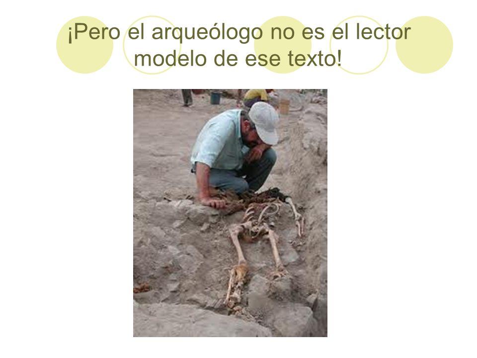 ¡Pero el arqueólogo no es el lector modelo de ese texto!