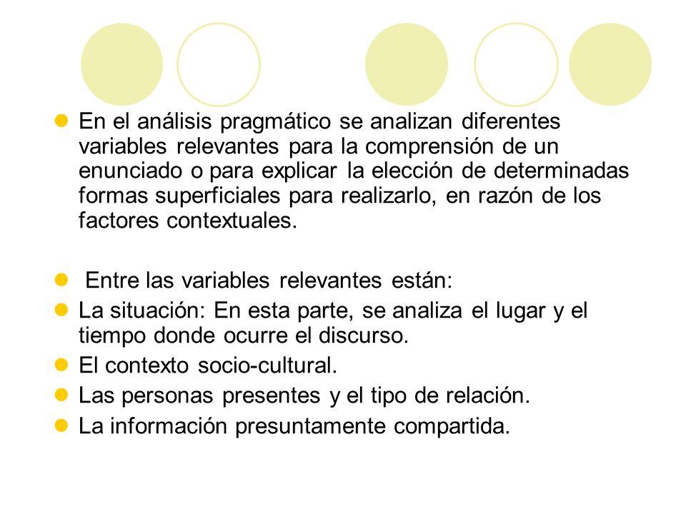 En el análisis pragmático se analizan diferentes variables relevantes para la comprensión de un enunciado o para explicar la elección de determinadas formas superficiales para realizarlo, en razón de los factores contextuales.