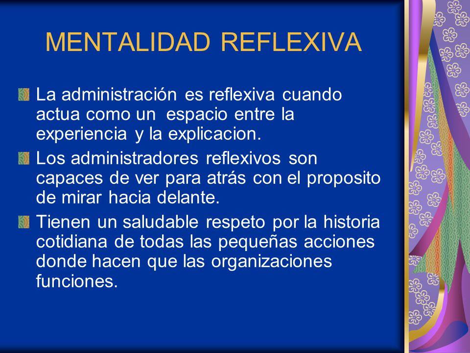 MENTALIDAD REFLEXIVA La administración es reflexiva cuando actua como un espacio entre la experiencia y la explicacion.