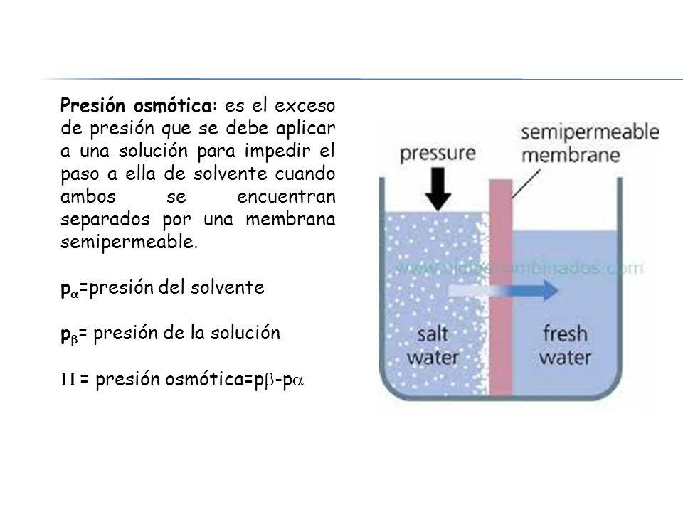 Presión osmótica: es el exceso de presión que se debe aplicar a una solución para impedir el paso a ella de solvente cuando ambos se encuentran separados por una membrana semipermeable.