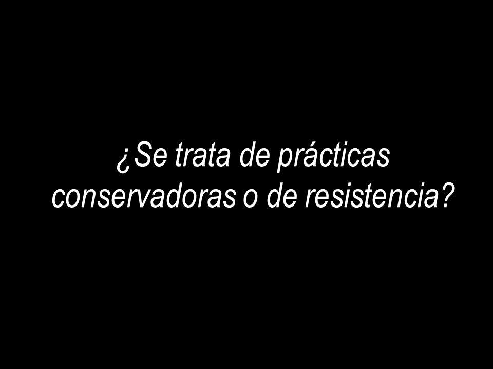 ¿Se trata de prácticas conservadoras o de resistencia
