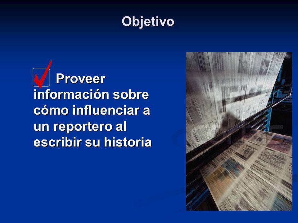 Objetivo Proveer información sobre cómo influenciar a un reportero al escribir su historia