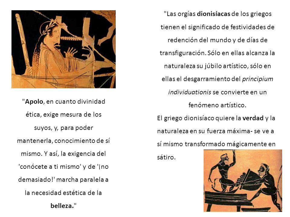 Las orgías dionisíacas de los griegos tienen el significado de festividades de redención del mundo y de días de transfiguración. Sólo en ellas alcanza la naturaleza su júbilo artístico, sólo en ellas el desgarramiento del principium individuationis se convierte en un fenómeno artístico.