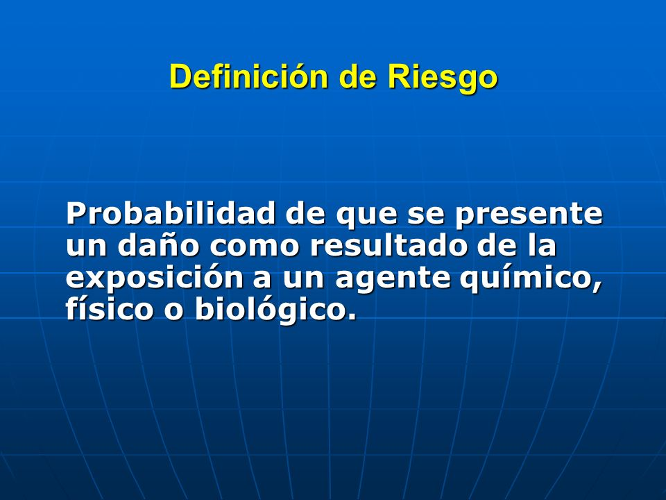 Definición de RiesgoProbabilidad de que se presente un daño como resultado de la exposición a un agente químico, físico o biológico.