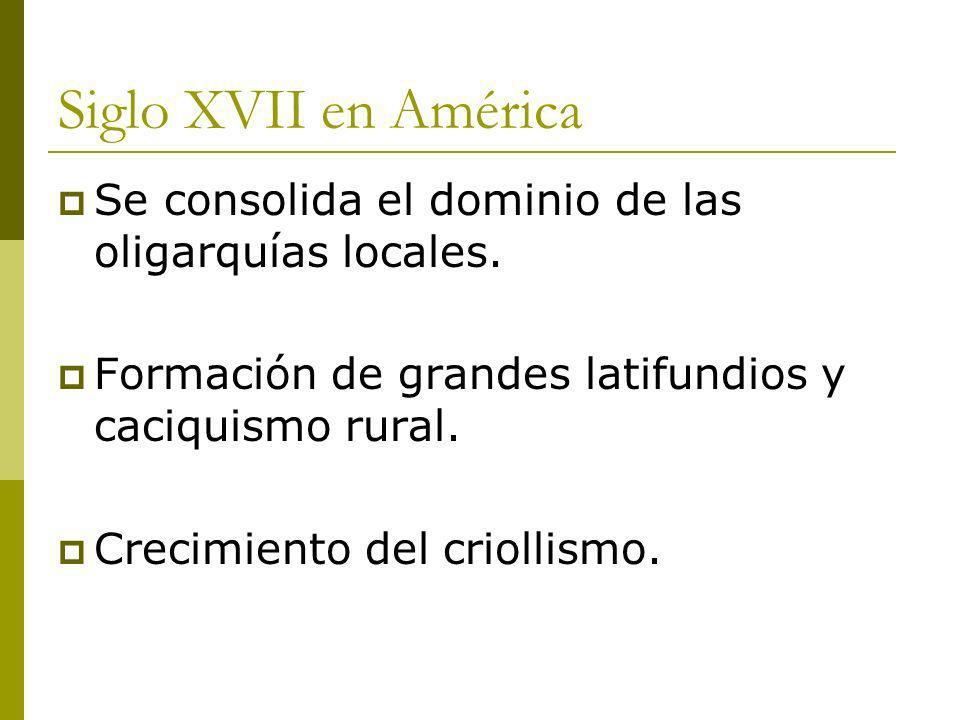 Siglo XVII en América Se consolida el dominio de las oligarquías locales. Formación de grandes latifundios y caciquismo rural.