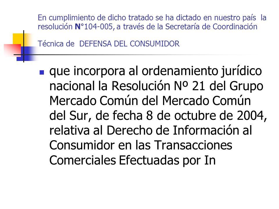 En cumplimiento de dicho tratado se ha dictado en nuestro país la resolución N°104-005, a través de la Secretaría de Coordinación Técnica de DEFENSA DEL CONSUMIDOR