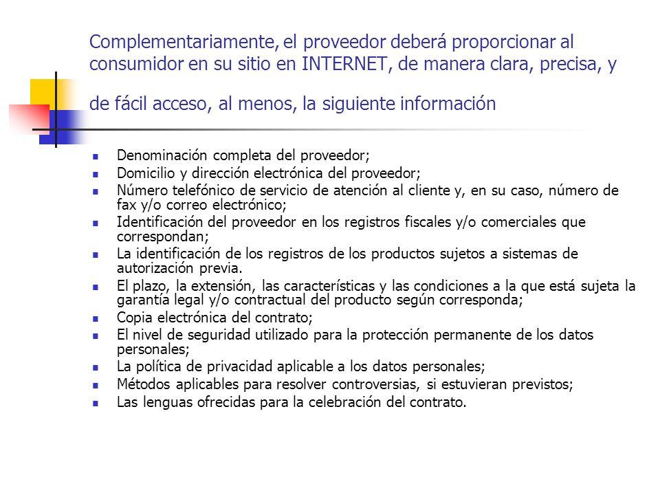 Complementariamente, el proveedor deberá proporcionar al consumidor en su sitio en INTERNET, de manera clara, precisa, y de fácil acceso, al menos, la siguiente información