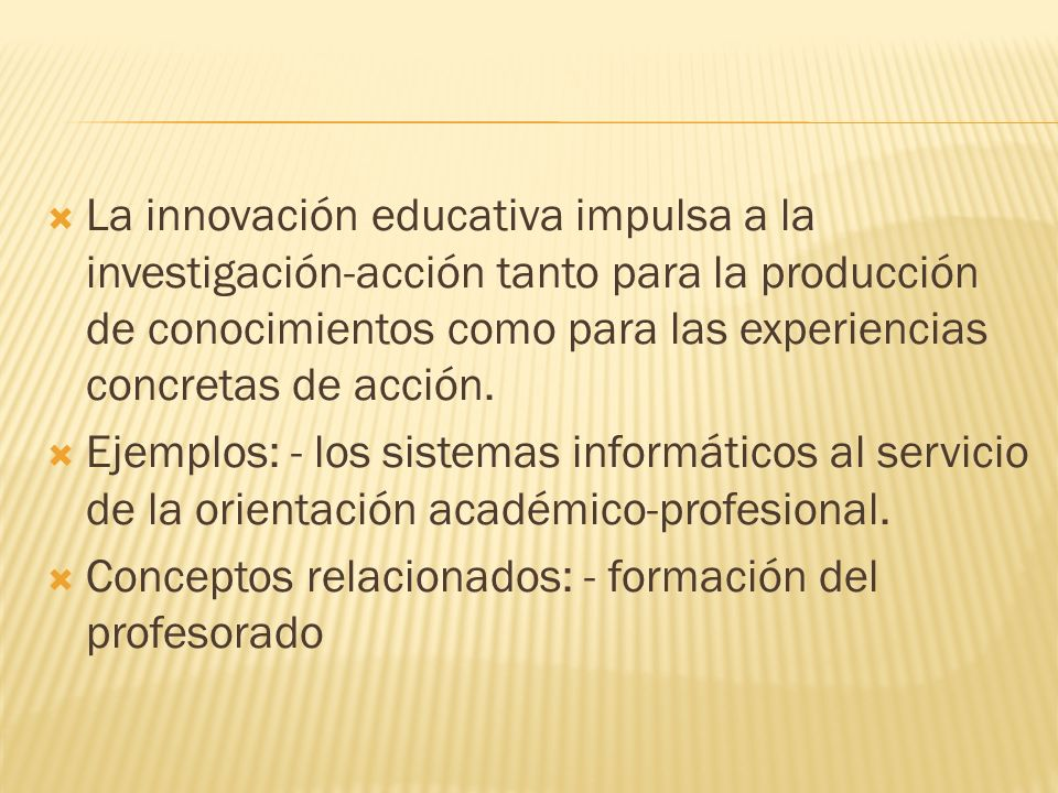 La innovación educativa impulsa a la investigación-acción tanto para la producción de conocimientos como para las experiencias concretas de acción.
