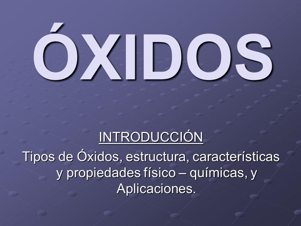 ÓXIDOS INTRODUCCIÓN. Tipos de Óxidos, estructura, características y propiedades físico – químicas, y Aplicaciones.
