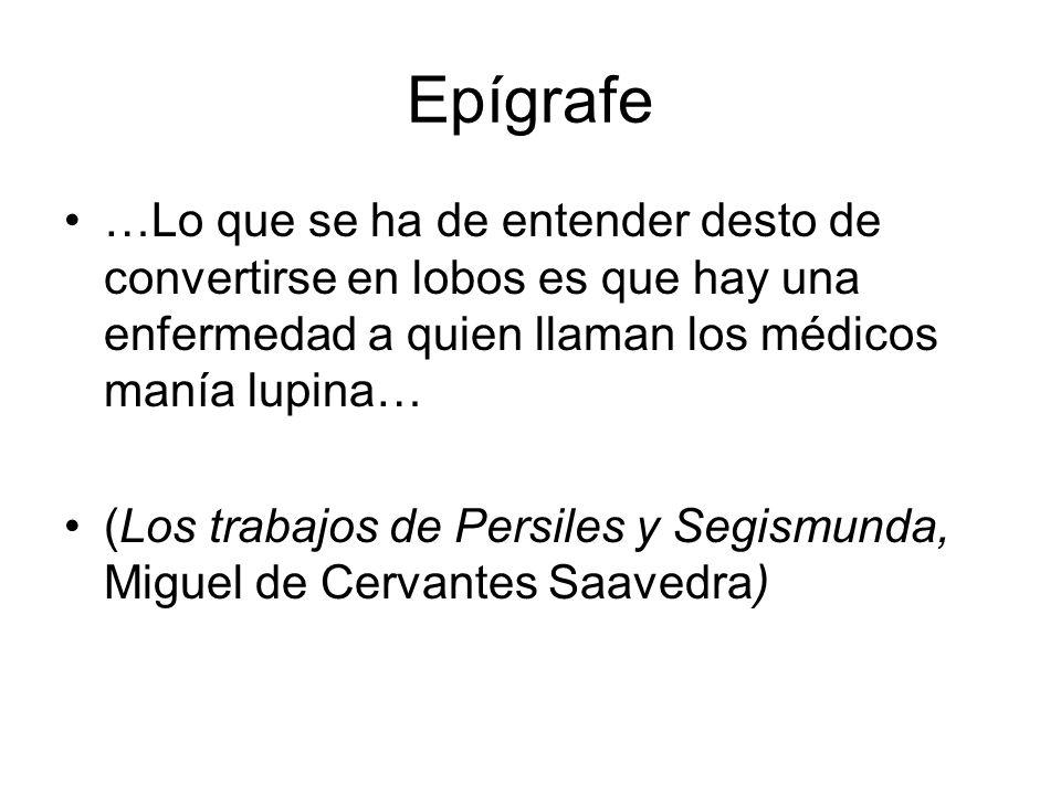 Epígrafe …Lo que se ha de entender desto de convertirse en lobos es que hay una enfermedad a quien llaman los médicos manía lupina…