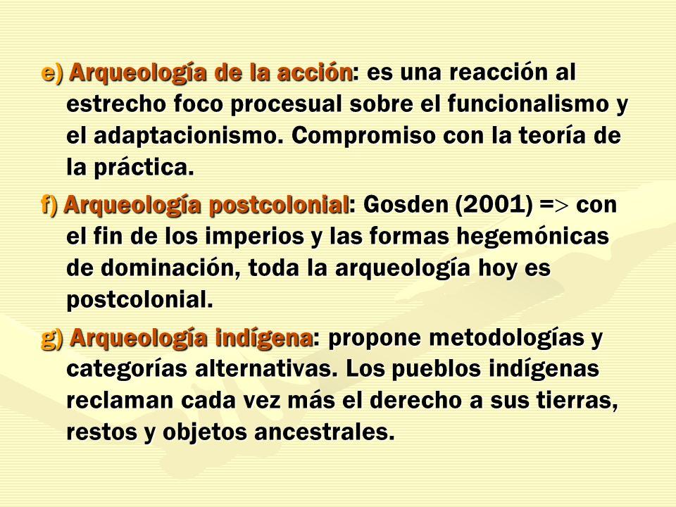 e) Arqueología de la acción: es una reacción al estrecho foco procesual sobre el funcionalismo y el adaptacionismo. Compromiso con la teoría de la práctica.