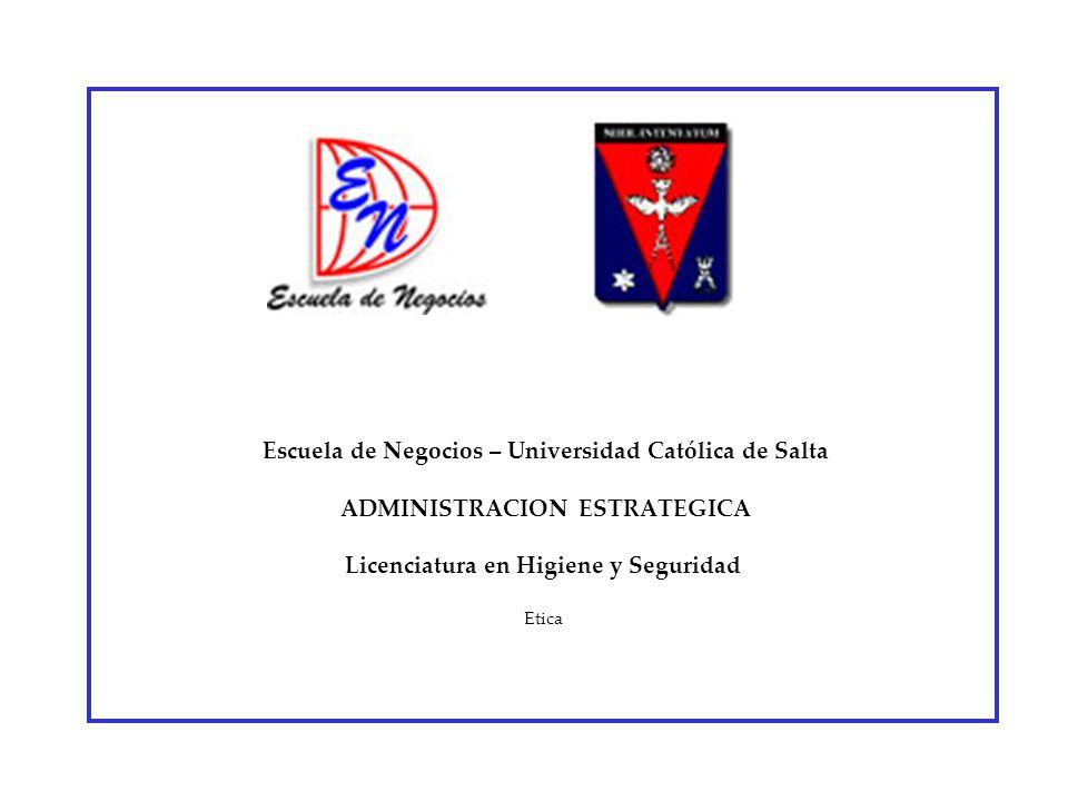 Escuela de Negocios – Universidad Católica de Salta ADMINISTRACION ESTRATEGICA Licenciatura en Higiene y Seguridad Etica