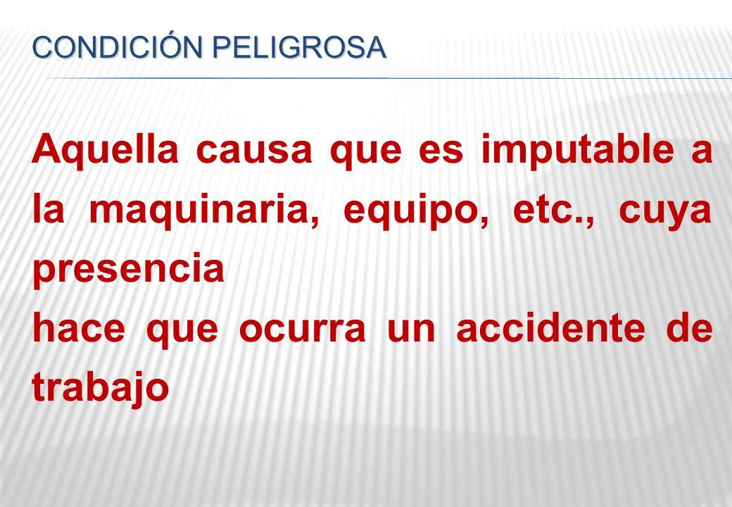 CONDICIÓN PELIGROSAAquella causa que es imputable a la maquinaria, equipo, etc., cuya presencia hace que ocurra un accidente de trabajo