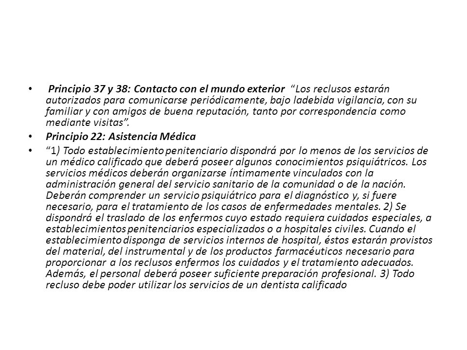 Principio 37 y 38: Contacto con el mundo exterior Los reclusos estarán autorizados para comunicarse periódicamente, bajo ladebida vigilancia, con su familiar y con amigos de buena reputación, tanto por correspondencia como mediante visitas .