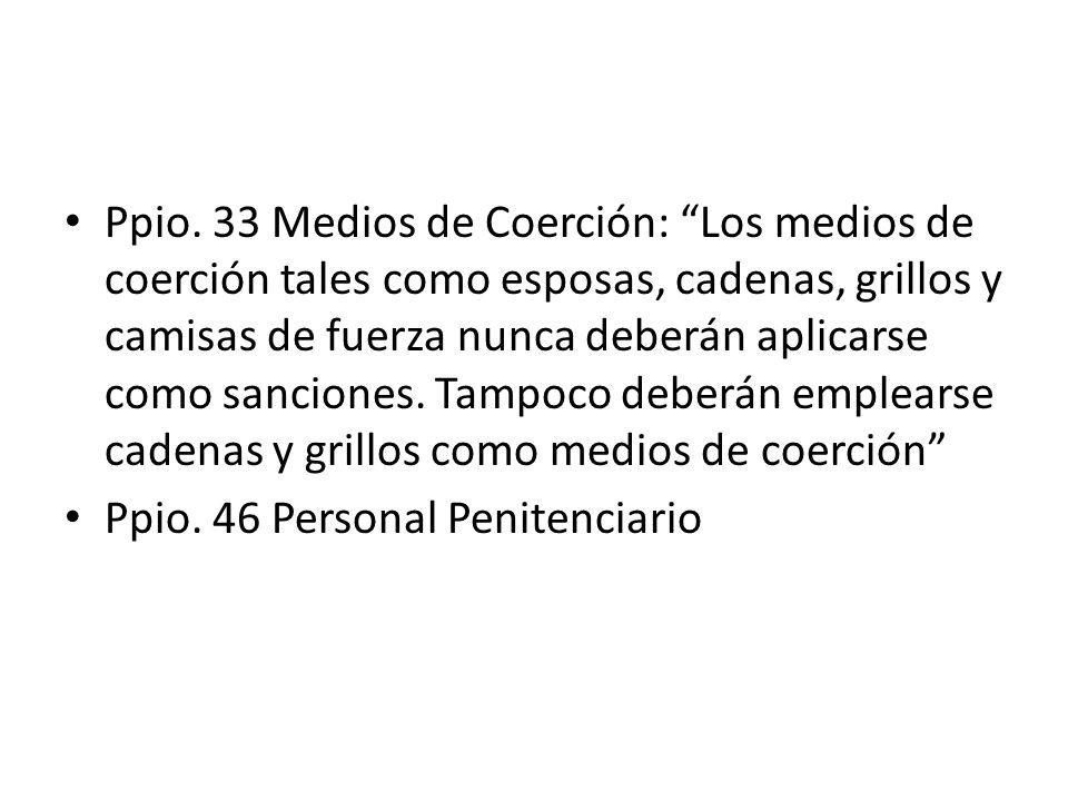Ppio. 33 Medios de Coerción: Los medios de coerción tales como esposas, cadenas, grillos y camisas de fuerza nunca deberán aplicarse como sanciones. Tampoco deberán emplearse cadenas y grillos como medios de coerción