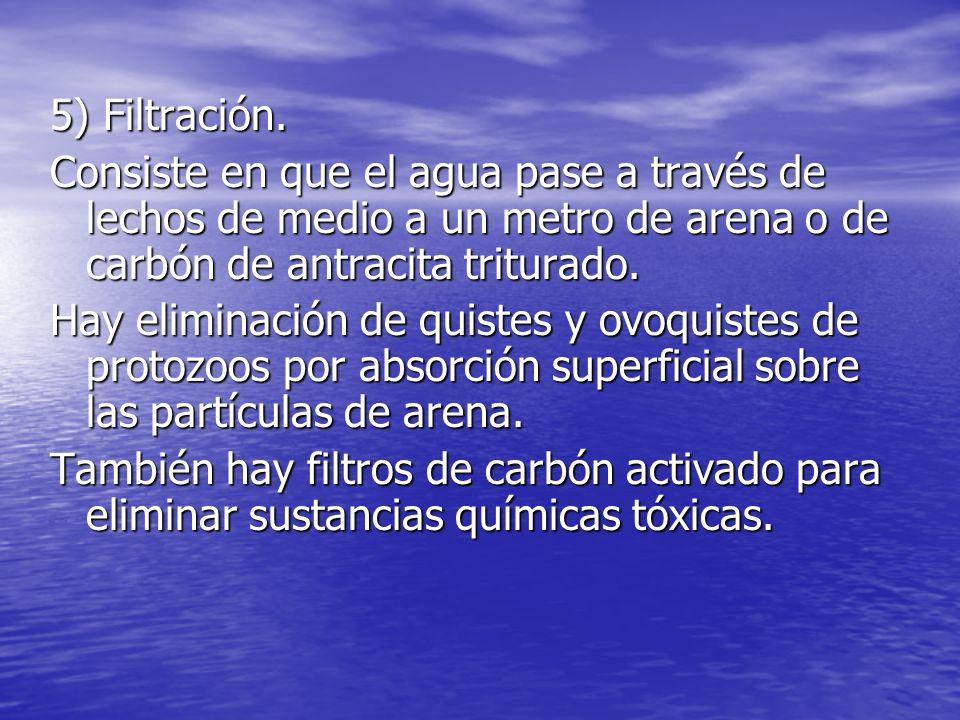5) Filtración. Consiste en que el agua pase a través de lechos de medio a un metro de arena o de carbón de antracita triturado.