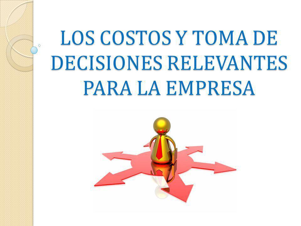 LOS COSTOS Y TOMA DE DECISIONES RELEVANTES PARA LA EMPRESA