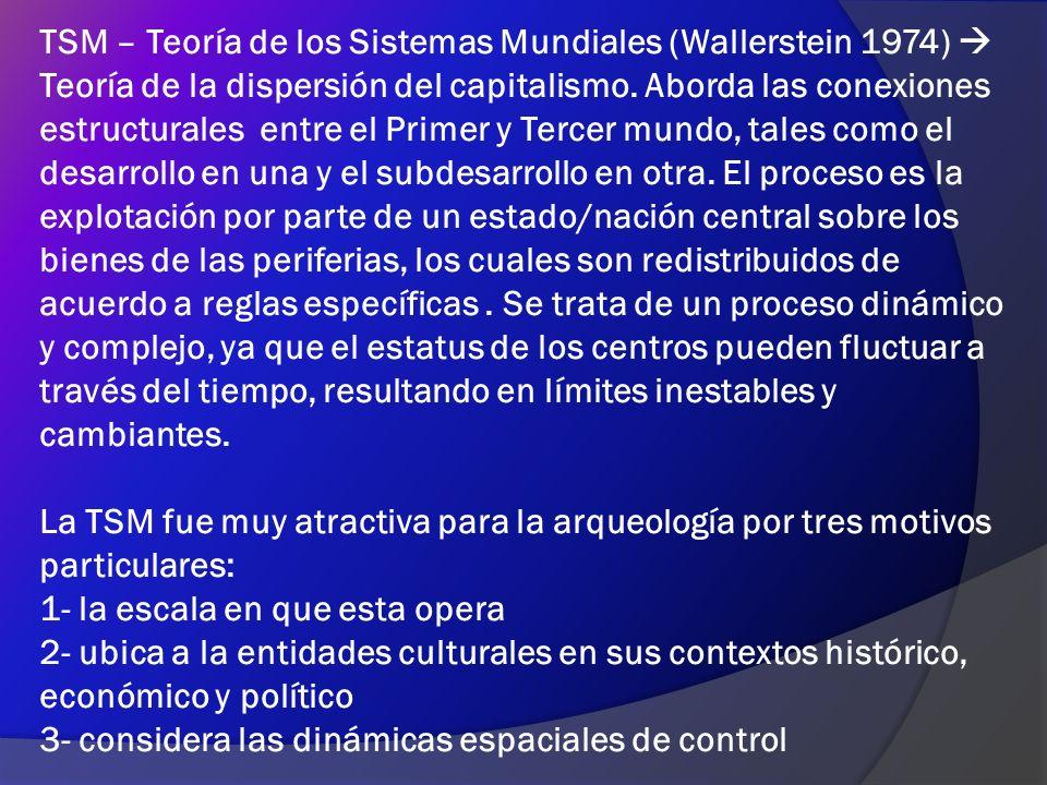 TSM – Teoría de los Sistemas Mundiales (Wallerstein 1974)  Teoría de la dispersión del capitalismo. Aborda las conexiones estructurales entre el Primer y Tercer mundo, tales como el desarrollo en una y el subdesarrollo en otra. El proceso es la explotación por parte de un estado/nación central sobre los bienes de las periferias, los cuales son redistribuidos de acuerdo a reglas específicas . Se trata de un proceso dinámico y complejo, ya que el estatus de los centros pueden fluctuar a través del tiempo, resultando en límites inestables y cambiantes.