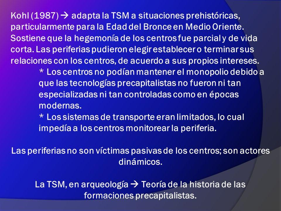Kohl (1987)  adapta la TSM a situaciones prehistóricas, particularmente para la Edad del Bronce en Medio Oriente. Sostiene que la hegemonía de los centros fue parcial y de vida corta. Las periferias pudieron elegir establecer o terminar sus relaciones con los centros, de acuerdo a sus propios intereses.