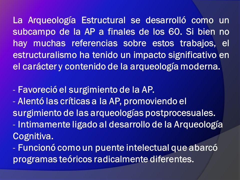 La Arqueología Estructural se desarrolló como un subcampo de la AP a finales de los 60. Si bien no hay muchas referencias sobre estos trabajos, el estructuralismo ha tenido un impacto significativo en el carácter y contenido de la arqueología moderna.