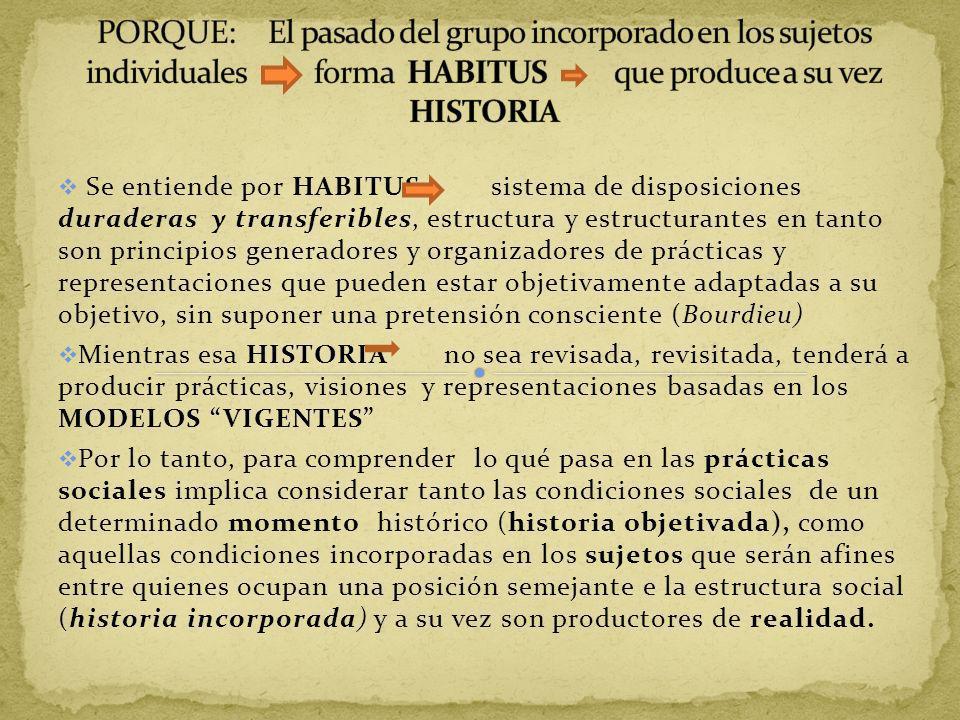 PORQUE: El pasado del grupo incorporado en los sujetos individuales forma HABITUS que produce a su vez HISTORIA