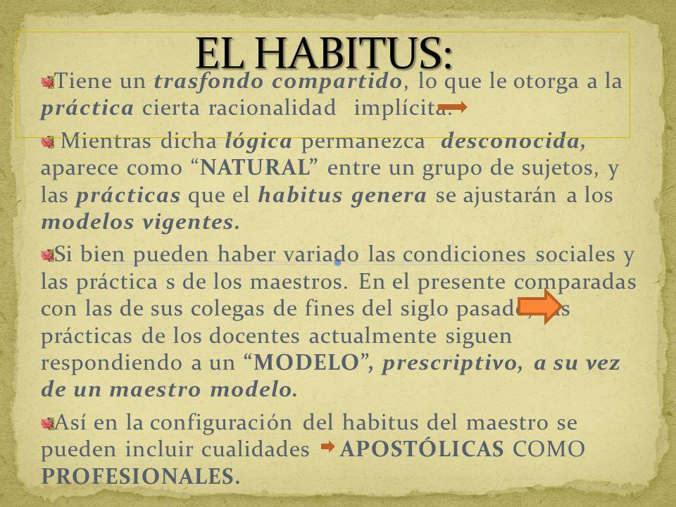 EL HABITUS:Tiene un trasfondo compartido, lo que le otorga a la práctica cierta racionalidad implícita.