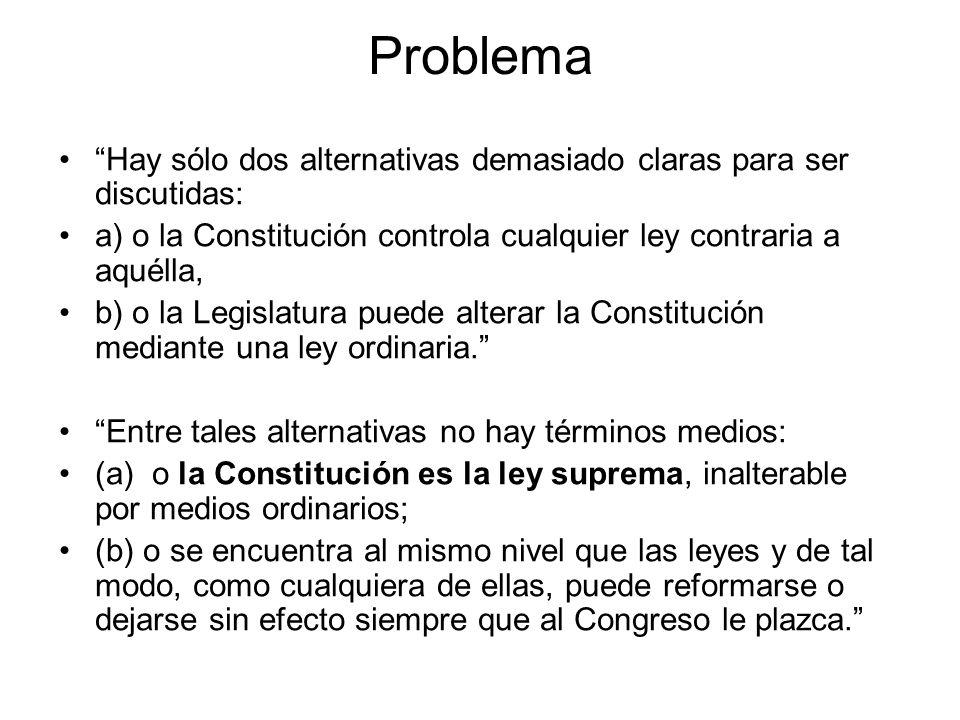 Problema Hay sólo dos alternativas demasiado claras para ser discutidas: a) o la Constitución controla cualquier ley contraria a aquélla,