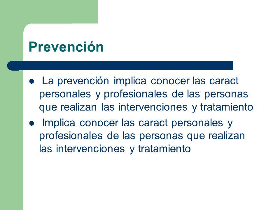 PrevenciónLa prevención implica conocer las caract personales y profesionales de las personas que realizan las intervenciones y tratamiento.
