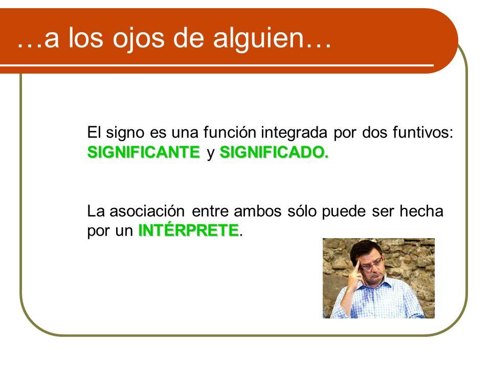 …a los ojos de alguien… El signo es una función integrada por dos funtivos: SIGNIFICANTE y SIGNIFICADO.