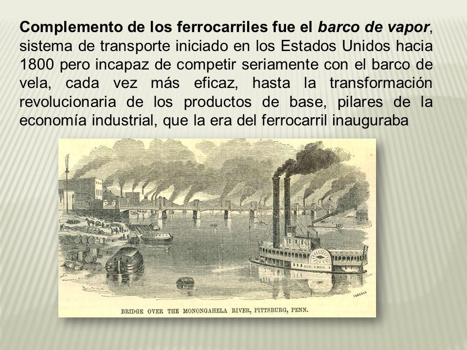 Complemento de los ferrocarriles fue el barco de vapor, sistema de transporte iniciado en los Estados Unidos hacia 1800 pero incapaz de competir seriamente con el barco de vela, cada vez más eficaz, hasta la transformación revolucionaria de los productos de base, pilares de la economía industrial, que la era del ferrocarril inauguraba