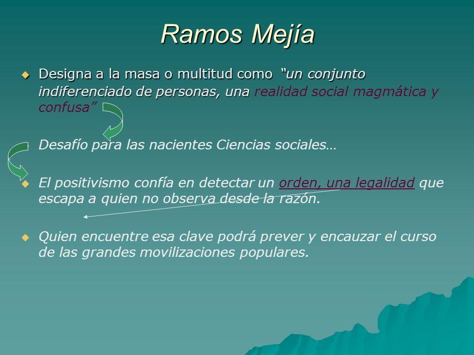 Ramos Mejía Designa a la masa o multitud como un conjunto indiferenciado de personas, una realidad social magmática y confusa