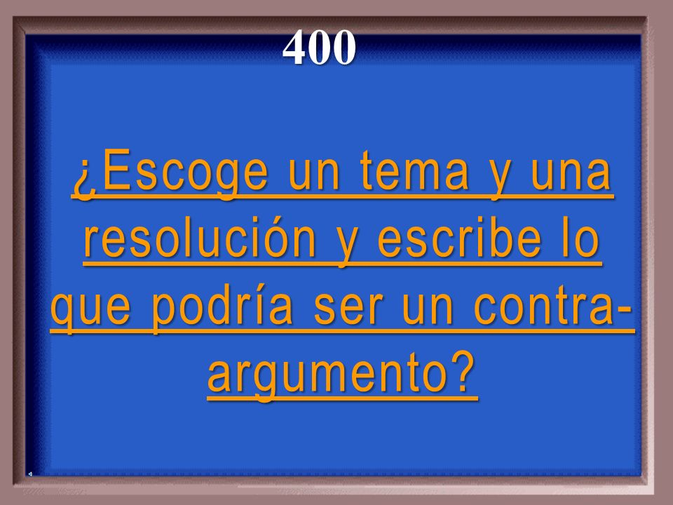 400 ¿Escoge un tema y una resolución y escribe lo que podría ser un contra-argumento