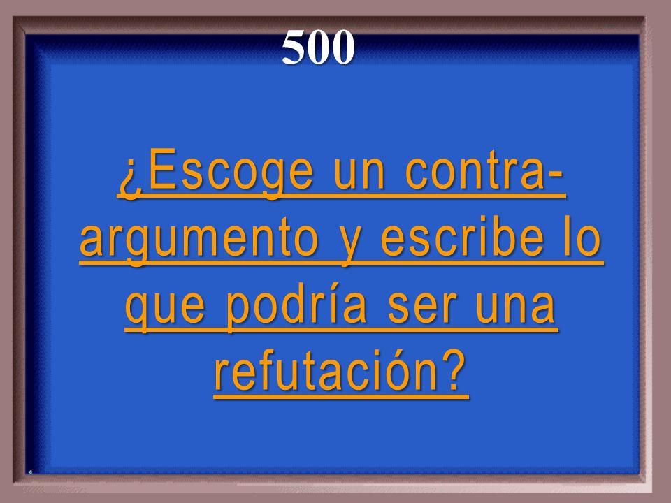 500 ¿Escoge un contra-argumento y escribe lo que podría ser una refutación