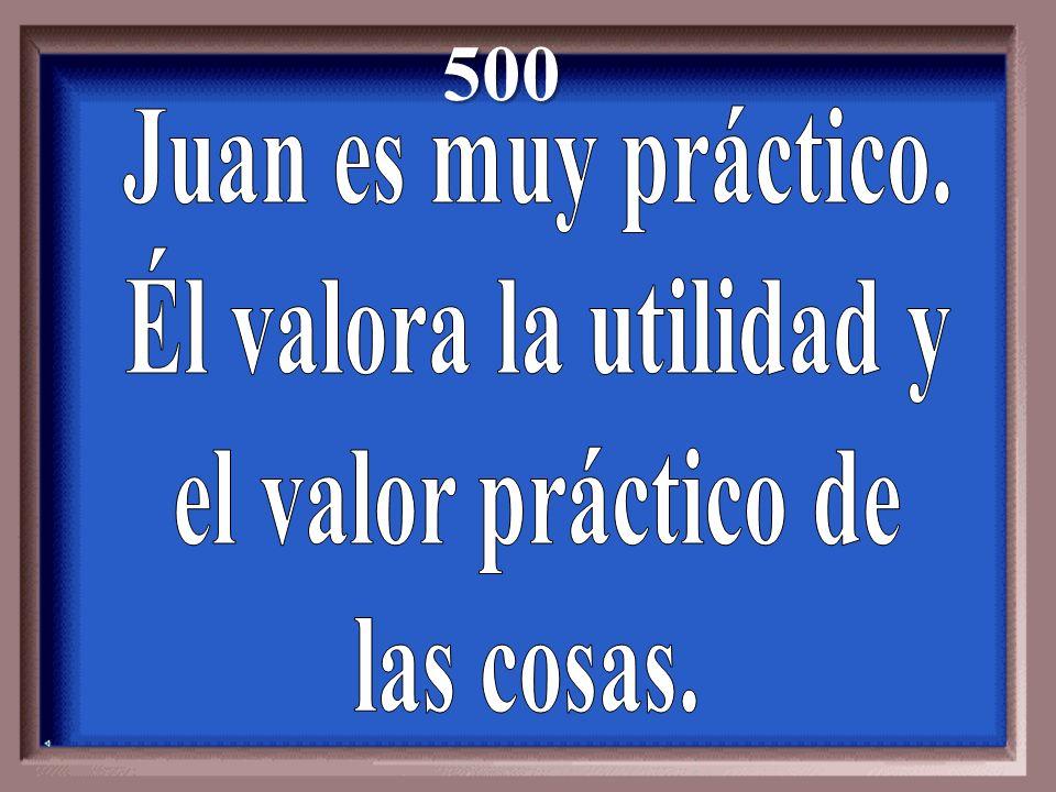 500 Juan es muy práctico. Él valora la utilidad y el valor práctico de