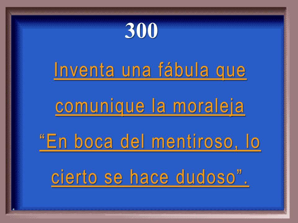 300 Inventa una fábula que comunique la moraleja En boca del mentiroso, lo cierto se hace dudoso .