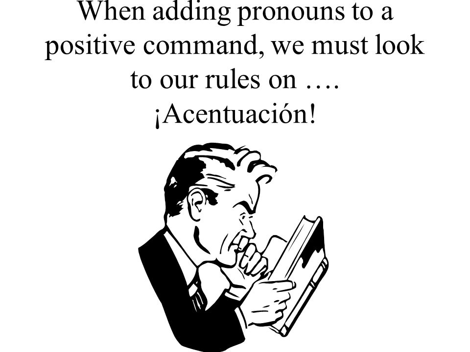 When adding pronouns to a positive command, we must look to our rules on …. ¡Acentuación!