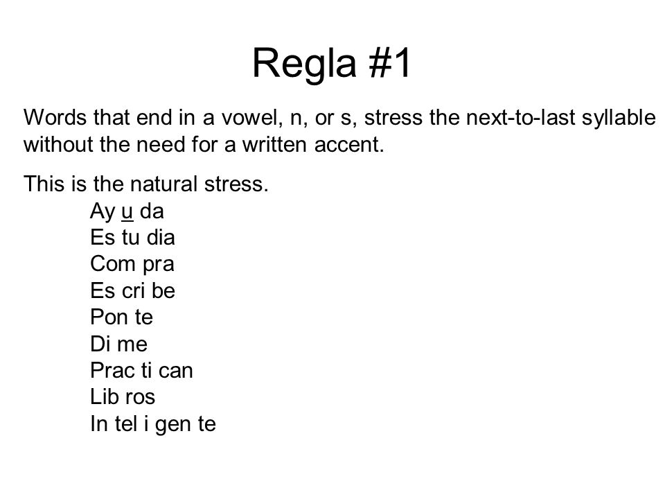 Regla #1Words that end in a vowel, n, or s, stress the next-to-last syllable without the need for a written accent.