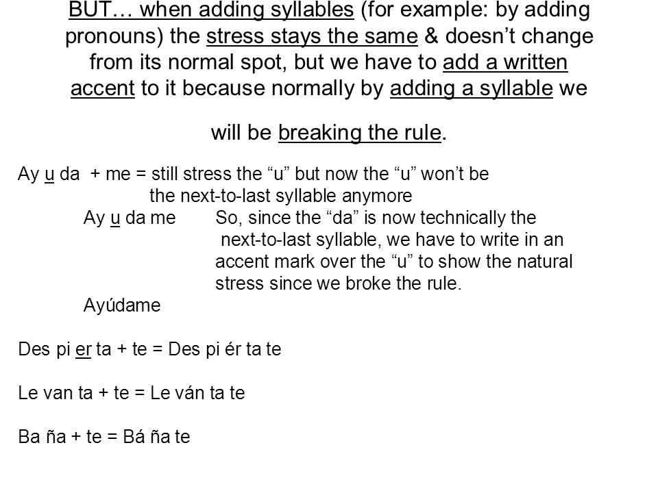 BUT… when adding syllables (for example: by adding pronouns) the stress stays the same & doesn't change from its normal spot, but we have to add a written accent to it because normally by adding a syllable we will be breaking the rule.