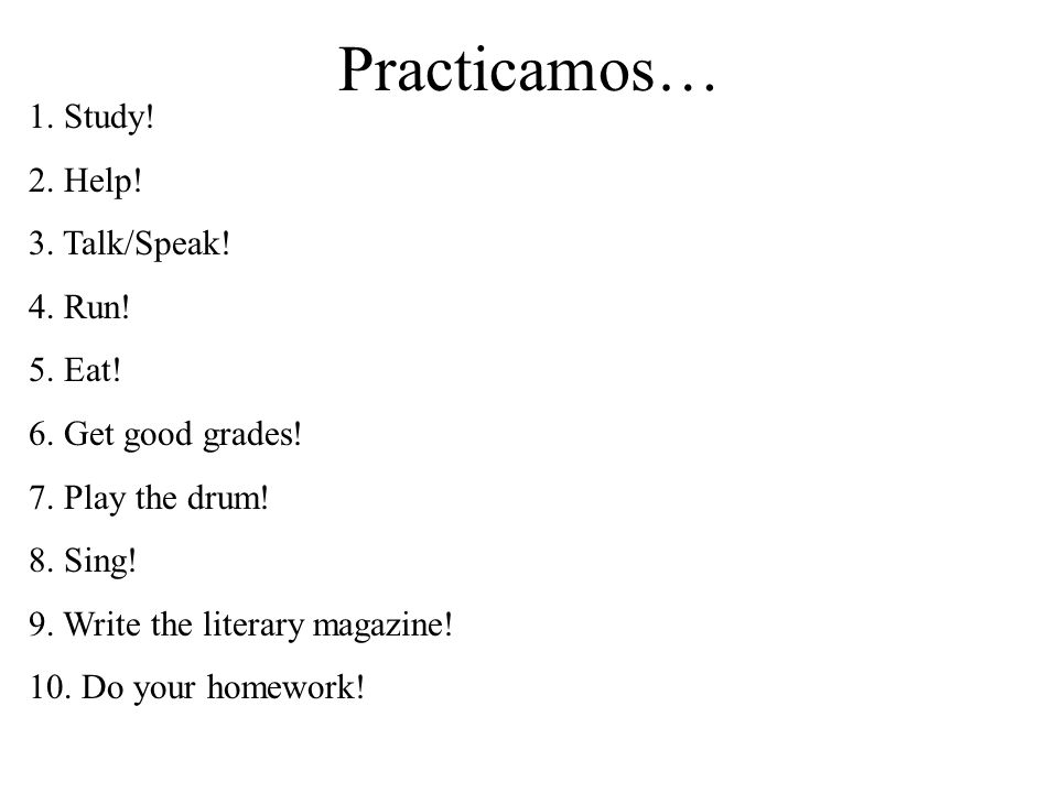 Practicamos… 1. Study! 2. Help! 3. Talk/Speak! 4. Run! 5. Eat!