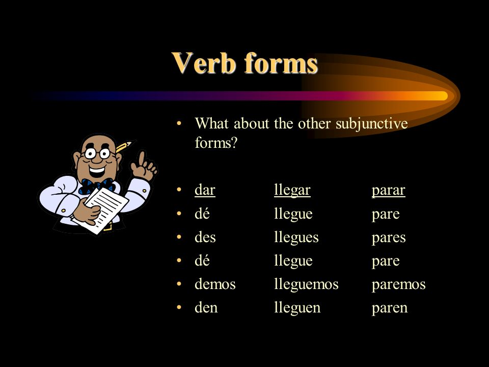 Verb forms What about the other subjunctive forms dar llegar parar