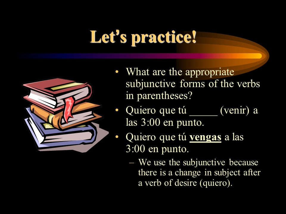 Let's practice! What are the appropriate subjunctive forms of the verbs in parentheses Quiero que tú _____ (venir) a las 3:00 en punto.