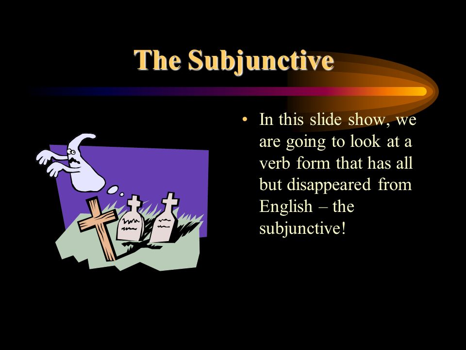 The SubjunctiveIn this slide show, we are going to look at a verb form that has all but disappeared from English – the subjunctive!