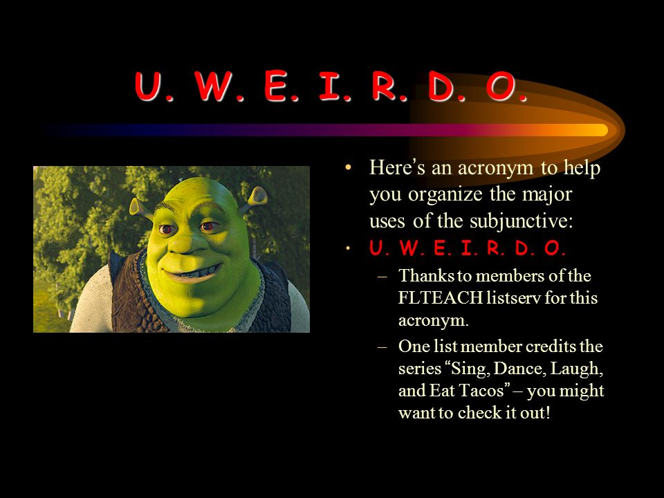 U. W. E. I. R. D. O.Here's an acronym to help you organize the major uses of the subjunctive: U. W. E. I. R. D. O.