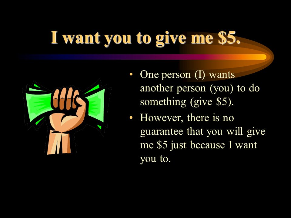 I want you to give me $5.One person (I) wants another person (you) to do something (give $5).