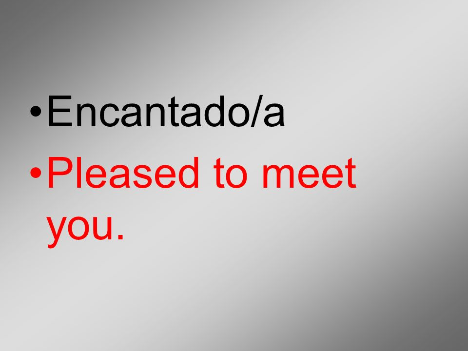 Encantado/a Pleased to meet you.