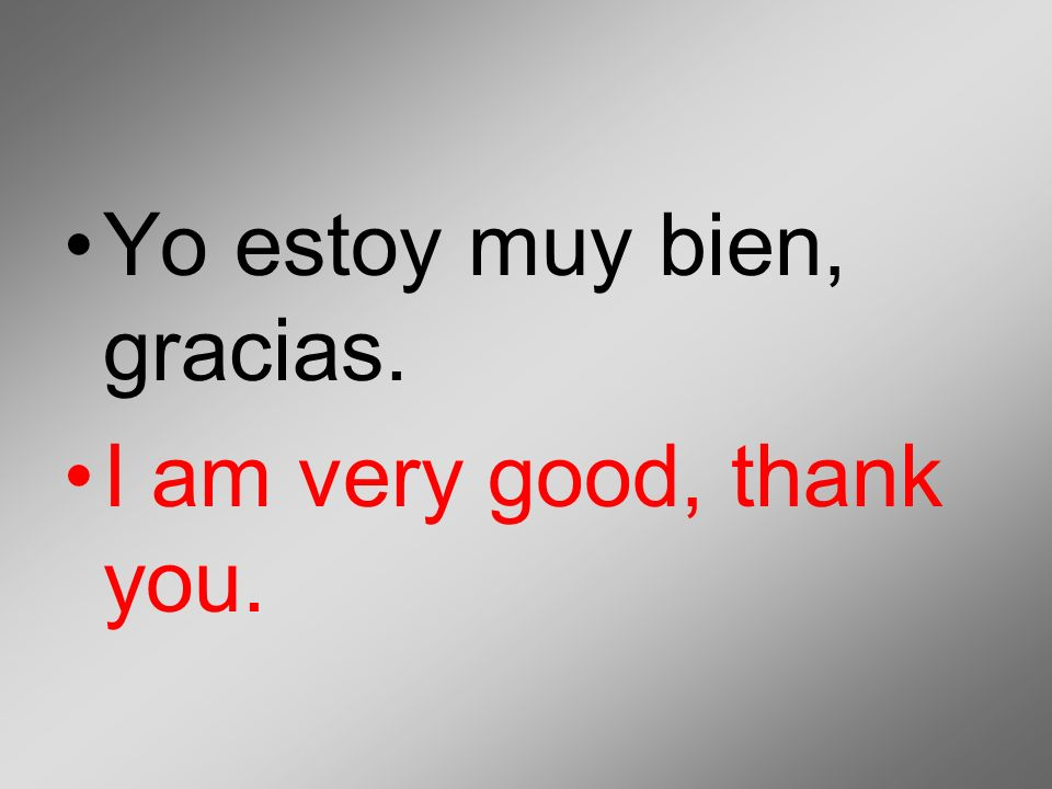 Yo estoy muy bien, gracias.